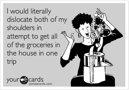 I would literally dislocate both of my shoulders in attempt to get all of the groceries in the house in one trip