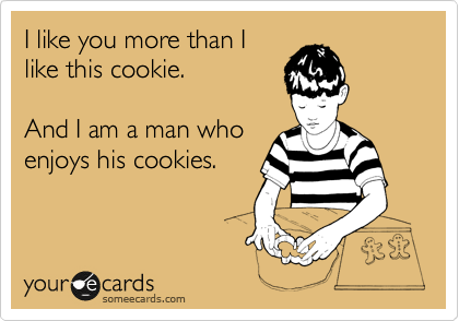 I like you more than I like this cookie.   And I am a man who  enjoys his cookies.
