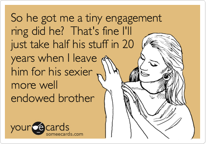 So he got me a tiny engagement ring did he?  That's fine I'll just take half his stuff in 20 years when I leave him for his sexier more well endowed brother