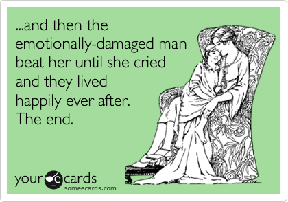...and then the emotionally-damaged man beat her until she cried and they lived happily ever after. The end.