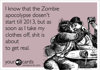 I know that the Zombie apocolypse dosen't  start till 2013, but as soon as I take my clothes off, shit is about to get real.