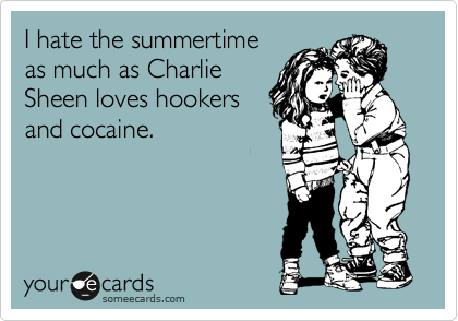I hate the summertime as much as Charlie Sheen loves hookers and cocaine.