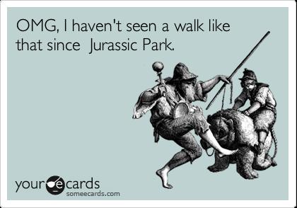 OMG, I haven't seen a walk like that since  Jurassic Park.