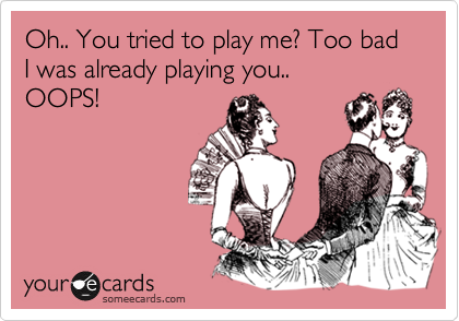 Oh.. You tried to play me? Too bad I was already playing you..  OOPS!