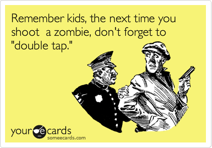 """Remember kids, the next time you shoot  a zombie, don't forget to """"double tap."""""""