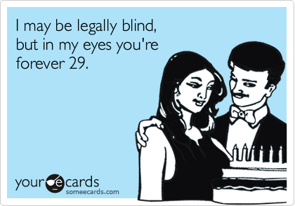 I may be legally blind, but in my eyes you're forever 29.