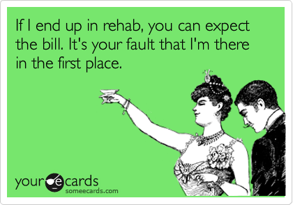 If I end up in rehab, you can expect the bill. It's your fault that I'm there  in the first place.
