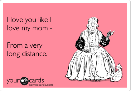 I love you like I  love my mom -   From a very  long distance.