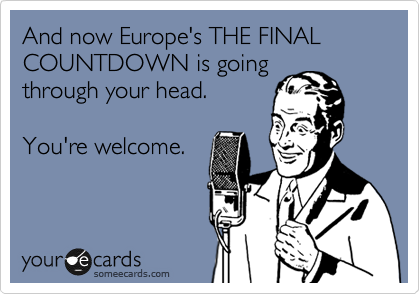 And now Europe's THE FINAL COUNTDOWN is going through your head.  You're welcome.
