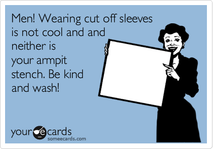 Men! Wearing cut off sleeves is not cool and and neither is your armpit stench. Be kind and wash!