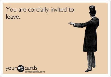 You are cordially invited to leave.