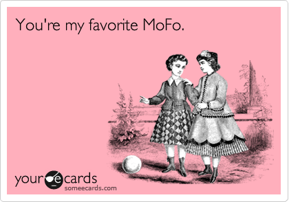 You're my favorite MoFo.