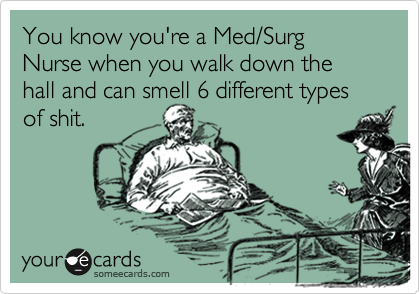 You know you're a Med/Surg Nurse when you walk down the hall and can smell 6 different types of shit.