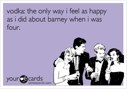 vodka: the only way i feel as happy as i did about barney when i was four.