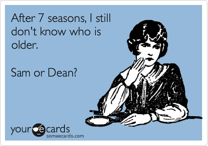 After 7 seasons, I still don't know who is older.   Sam or Dean?