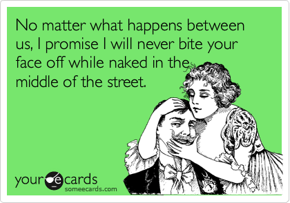 No matter what happens between us, I promise I will never bite your face off while naked in the middle of the street.