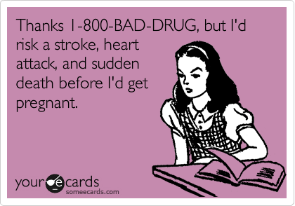 Thanks 1-800-BAD-DRUG, but I'd risk a stroke, heart attack, and sudden death before I'd get pregnant.