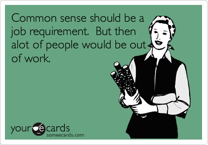 Common sense should be a job requirement.  But then alot of people would be out of work.