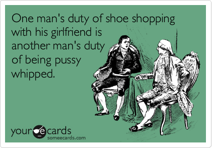 One man's duty of shoe shopping with his girlfriend is another man's duty of being pussy whipped.
