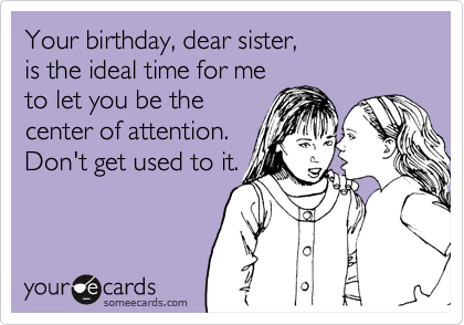Your Birthday Dear Sister Is The Ideal Time For Me To Let You Be