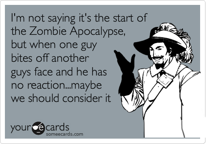 I'm not saying it's the start of the Zombie Apocalypse, but when one guy bites off another guys face and he has no reaction...maybe we should consider it