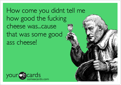 How come you didnt tell me how good the fucking cheese was...cause that was some good ass cheese!