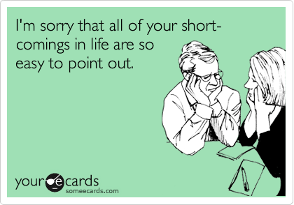 I'm sorry that all of your short-comings in life are so easy to point out.