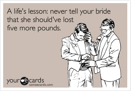 A life's lesson: never tell your bride that she should've lost five more pounds.