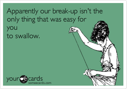 Apparently our break-up isn't the only thing that was easy for you to swallow.