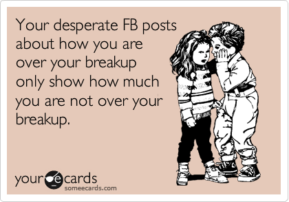 Your desperate FB posts about how you are over your breakup only show how much you are not over your breakup.