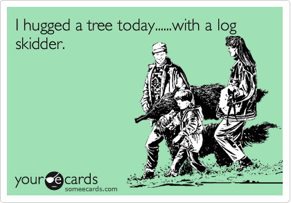 I hugged a tree today......with a log skidder.