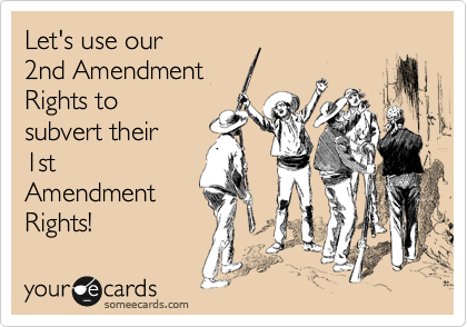 Let's use our 2nd Amendment Rights to subvert their 1st Amendment Rights!