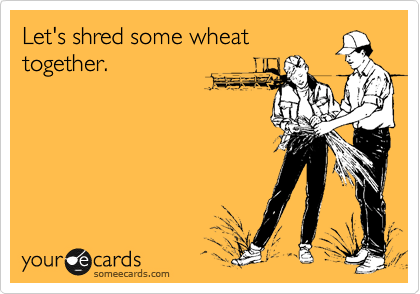 Let's shred some wheat together.