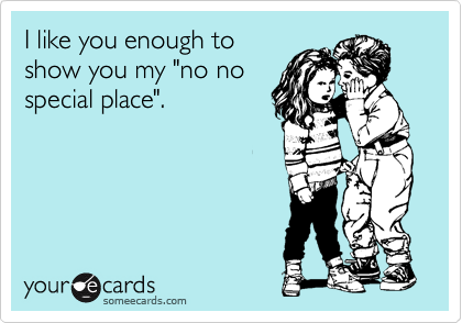 "I like you enough to show you my ""no no special place""."