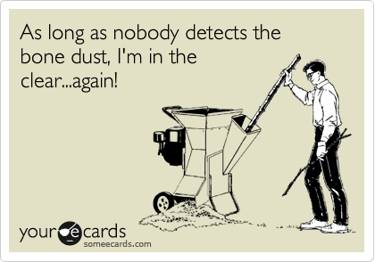 As long as nobody detects the bone dust, I'm in the clear...again!