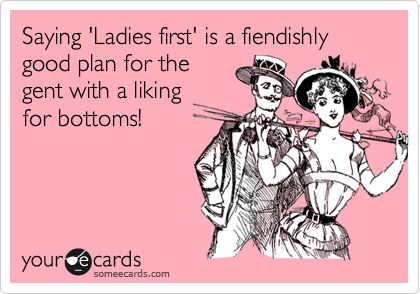Saying 'Ladies first' is a fiendishly good plan for the gent with a liking  for bottoms!