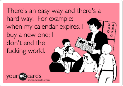 There's an easy way and there's a hard way.  For example: when my calendar expires, I buy a new one; I don't end the fucking world.