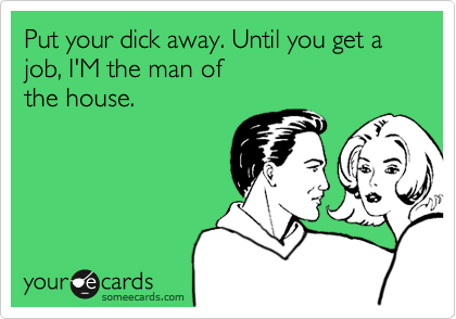 Put your dick away. Until you get a job, I'M the man ofthe house.