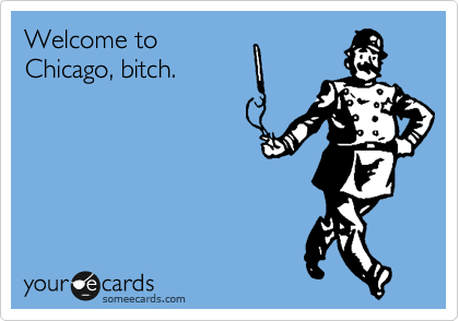 Welcome to Chicago, bitch.