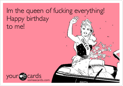 Im the queen of fucking everything! Happy birthday  to me!