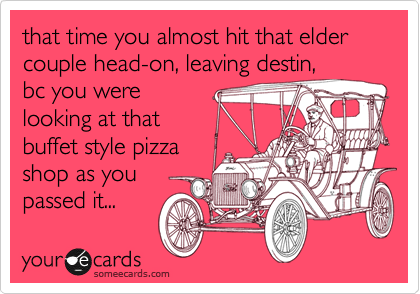 that time you almost hit that elder couple head-on, leaving destin, bc you were looking at that buffet style pizza  shop as you passed it...