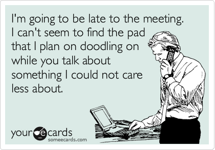 I'm going to be late to the meeting.  I can't seem to find the pad that I plan on doodling on while you talk about something I could not care less about.