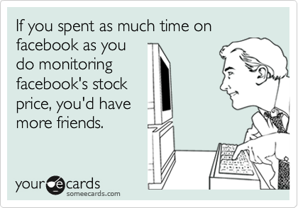 If you spent as much time on facebook as you do monitoring facebook's stock price, you'd have more friends.