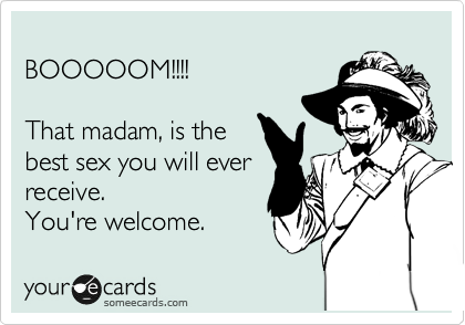 BOOOOOM!!!!  That madam, is the best sex you will ever receive. You're welcome.