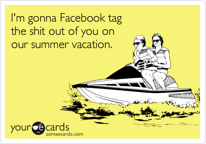I'm gonna Facebook tag the shit out of you on our summer vacation.