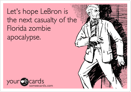 Let's hope LeBron is the next casualty of the Florida zombie apocalypse.
