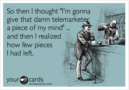 "So then I thought ""I'm gonna give that damn telemarketer  a piece of my mind"" ... and then I realized how few pieces  I had left."