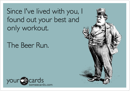 Since I've lived with you, I found out your best and only workout.    The Beer Run.