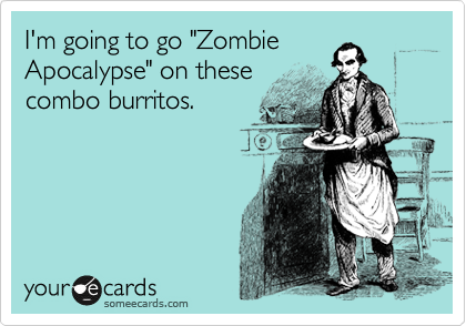 "I'm going to go ""Zombie Apocalypse"" on these combo burritos."