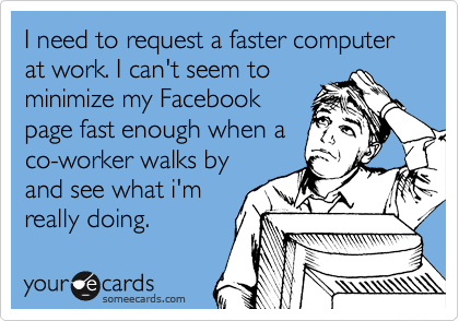 I need to request a faster computer at work. I can't seem to minimize my Facebook page fast enough when a co-worker walks by and see what i'm really doing.